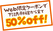 Web限定クーポンで下記表示料金から全て50%off!