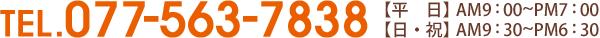 TEL.077-563-7838【平日】AM8:30~PM7:00【日・祝】AM9:30~PM6:30